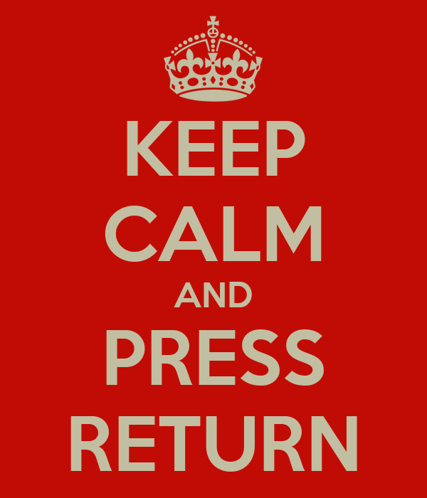 KEEP CALM AND PRESS RETURN