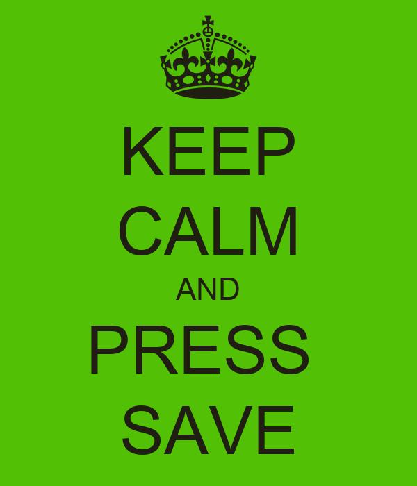 KEEP CALM AND PRESS  SAVE