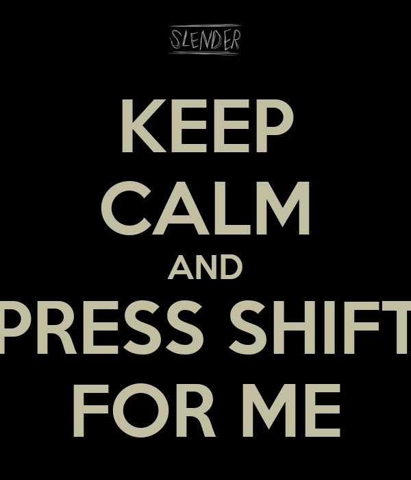 KEEP CALM AND PRESS SHIFT FOR ME