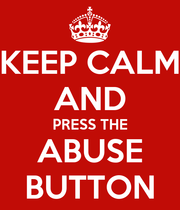 KEEP CALM AND PRESS THE ABUSE BUTTON