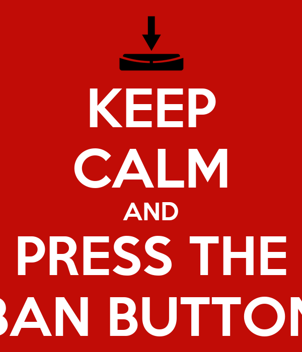 KEEP CALM AND PRESS THE BAN BUTTON