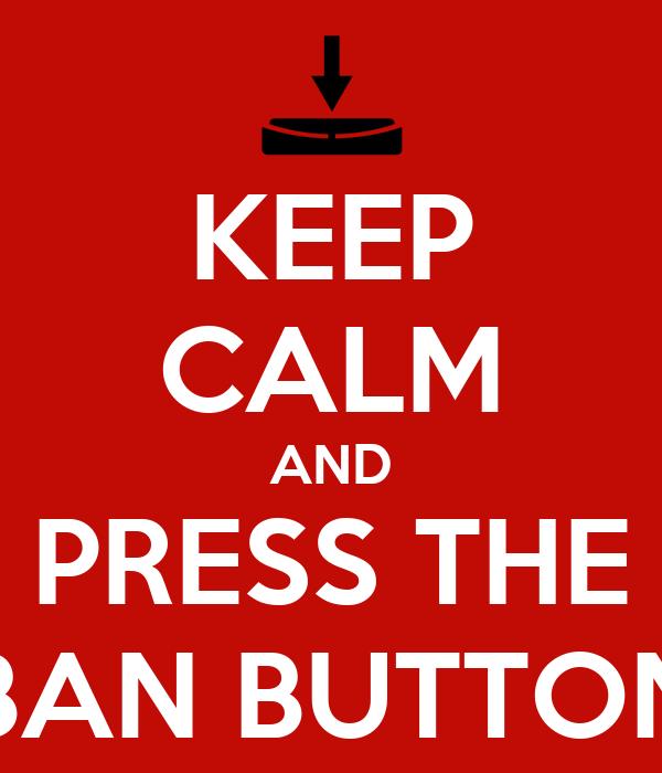 KEEP CALM AND PRESS THE BAN BUTTON