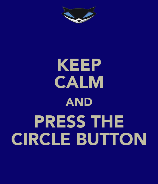 KEEP CALM AND PRESS THE CIRCLE BUTTON