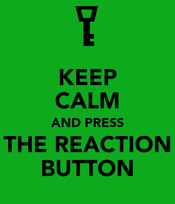 KEEP CALM AND PRESS THE REACTION BUTTON