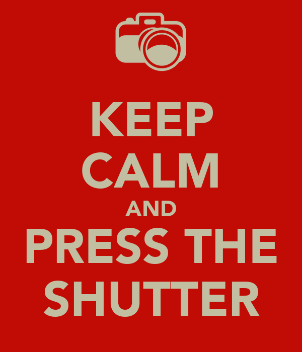 KEEP CALM AND PRESS THE SHUTTER