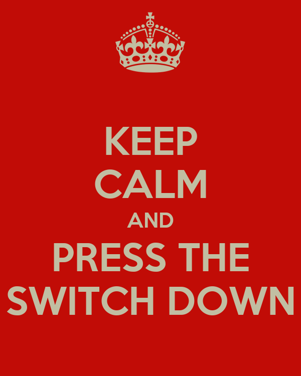 KEEP CALM AND PRESS THE SWITCH DOWN