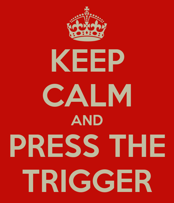 KEEP CALM AND PRESS THE TRIGGER