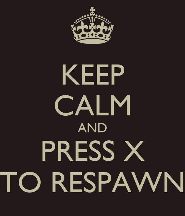 KEEP CALM AND PRESS X TO RESPAWN