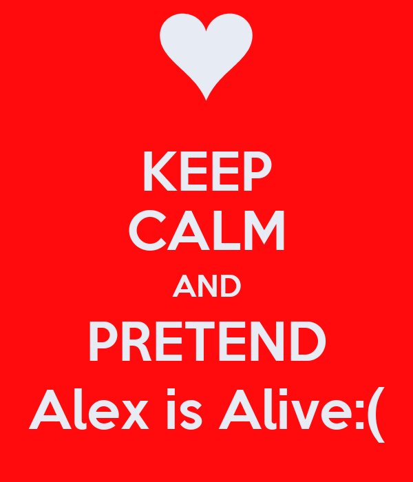 KEEP CALM AND PRETEND Alex is Alive:(