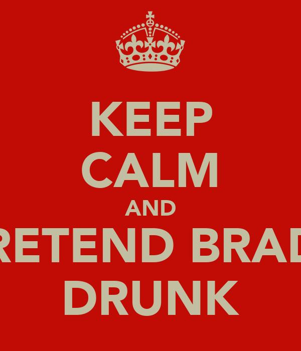 KEEP CALM AND PRETEND BRADS DRUNK