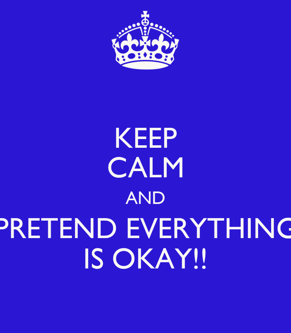 KEEP CALM AND PRETEND EVERYTHING IS OKAY!!