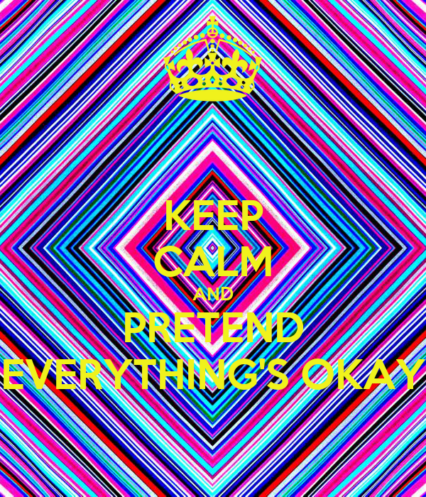 KEEP CALM AND PRETEND EVERYTHING'S OKAY