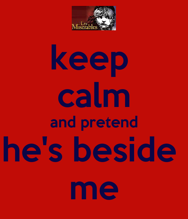 keep  calm and pretend he's beside  me