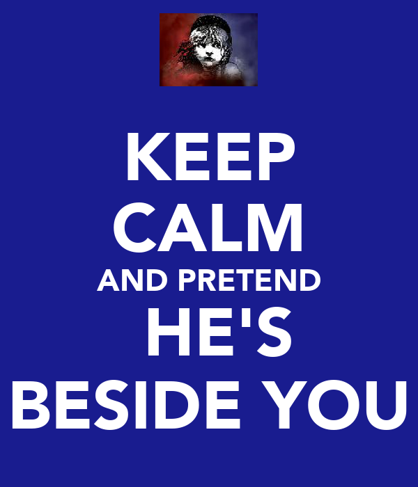 KEEP CALM AND PRETEND  HE'S BESIDE YOU