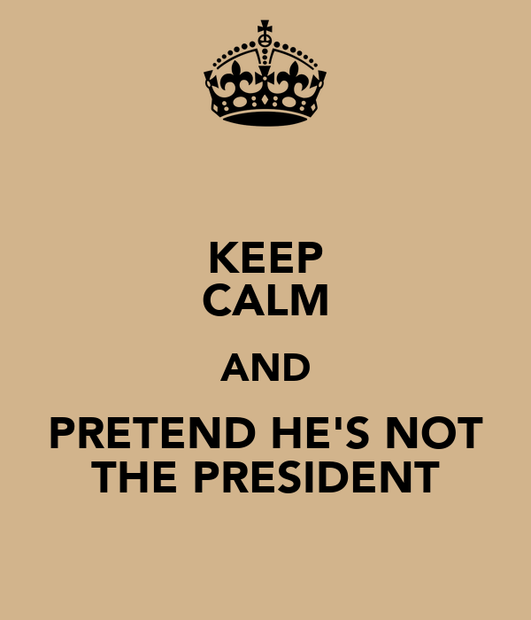 KEEP CALM AND PRETEND HE'S NOT THE PRESIDENT