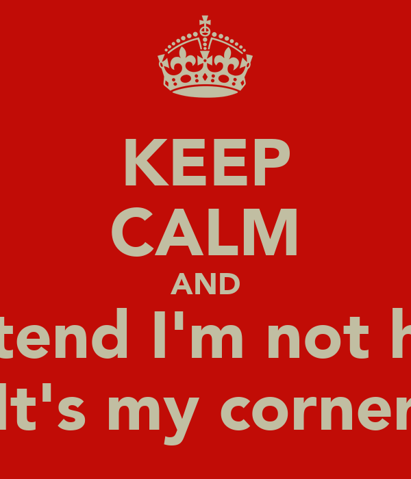 KEEP CALM AND Pretend I'm not here It's my corner