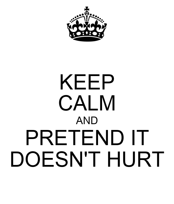 KEEP CALM AND PRETEND IT DOESN'T HURT