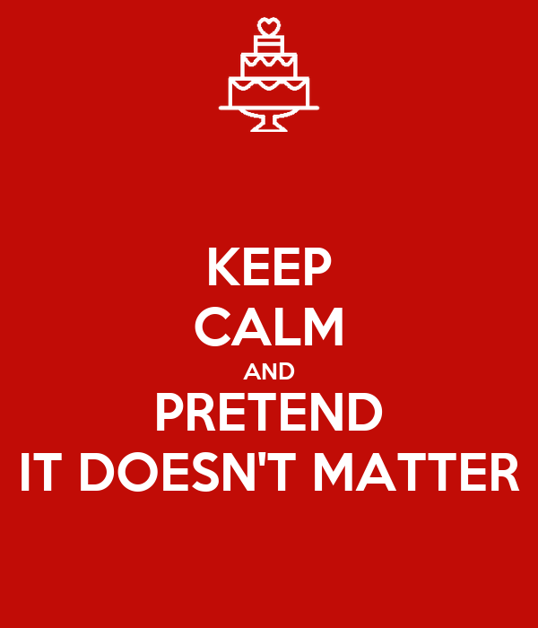 KEEP CALM AND PRETEND IT DOESN'T MATTER