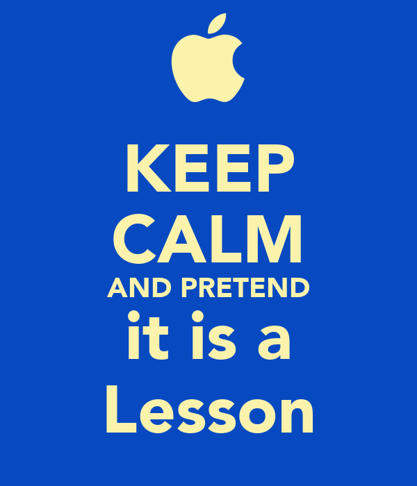 KEEP CALM AND PRETEND it is a Lesson