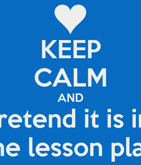 KEEP CALM AND pretend it is in  the lesson plan