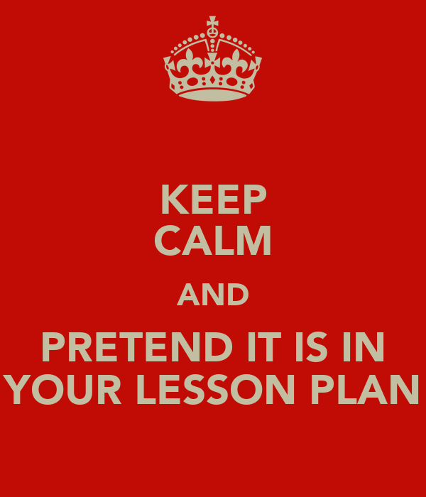 KEEP CALM AND PRETEND IT IS IN YOUR LESSON PLAN