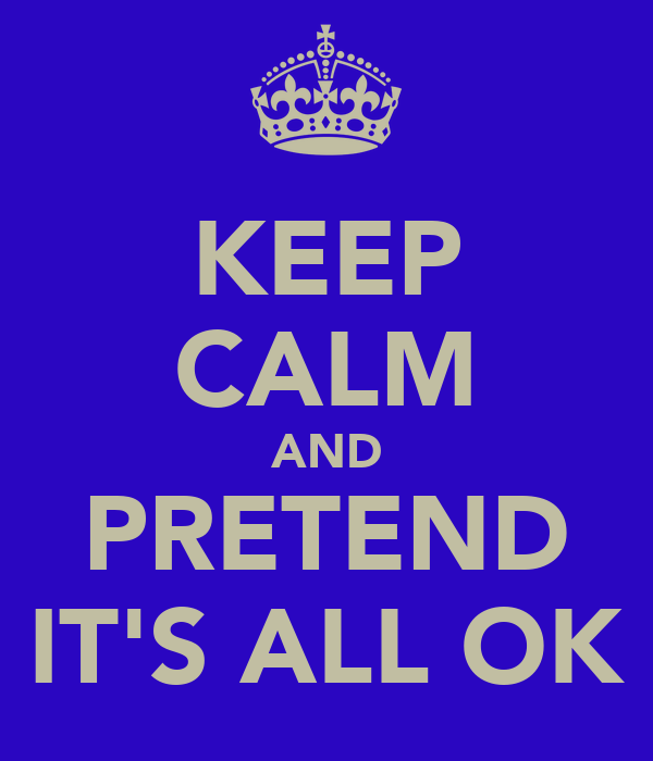 KEEP CALM AND PRETEND IT'S ALL OK