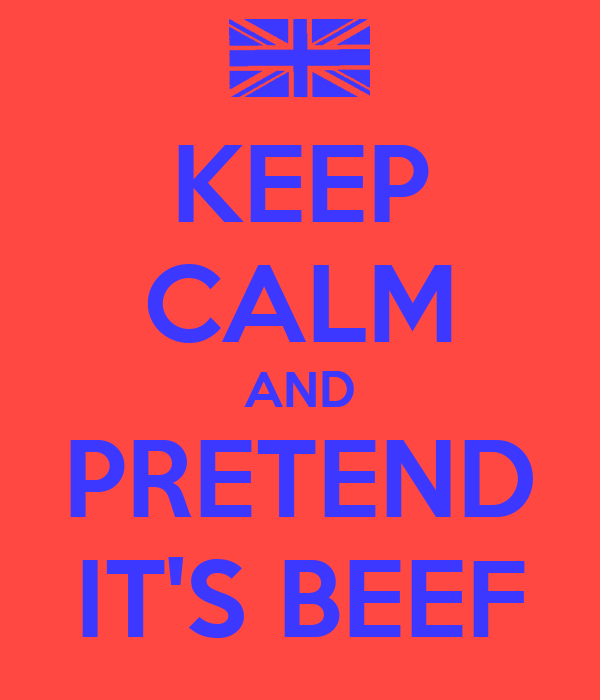 KEEP CALM AND PRETEND IT'S BEEF