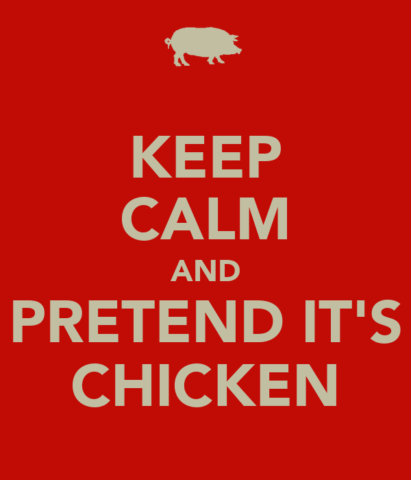 KEEP CALM AND PRETEND IT'S CHICKEN