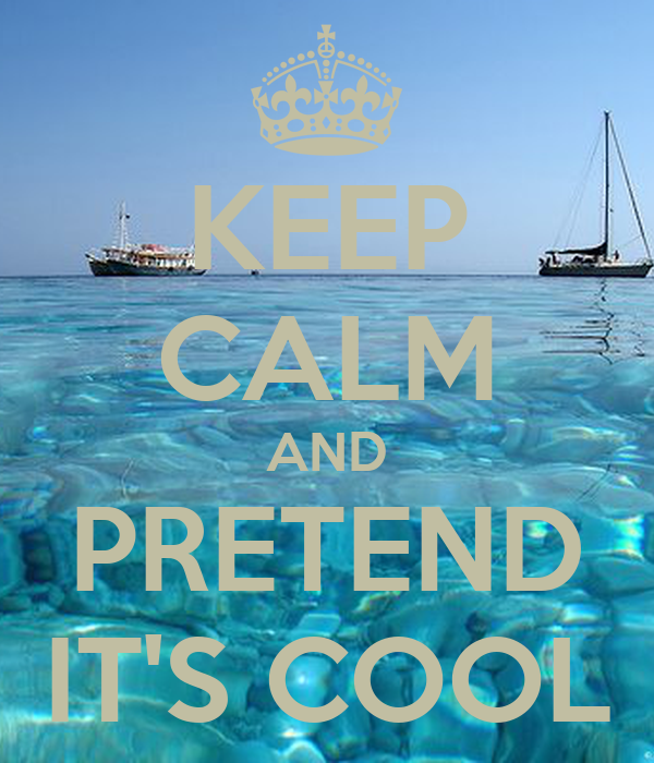 KEEP CALM AND PRETEND IT'S COOL