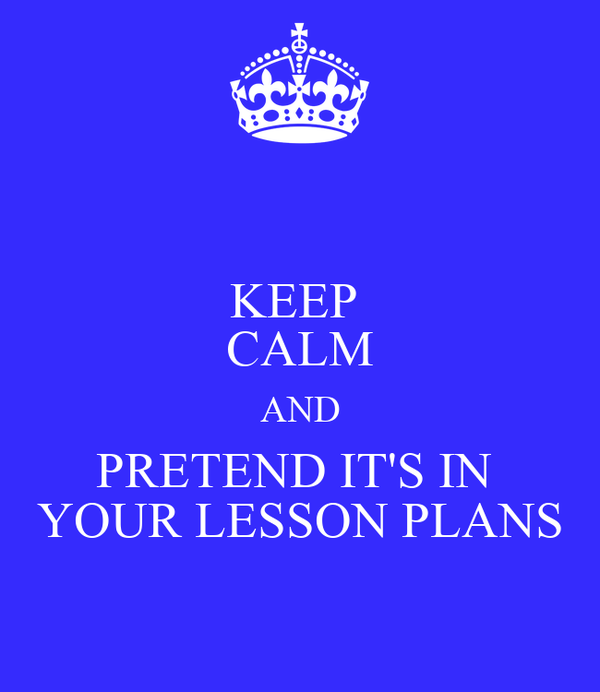 KEEP  CALM AND PRETEND IT'S IN  YOUR LESSON PLANS