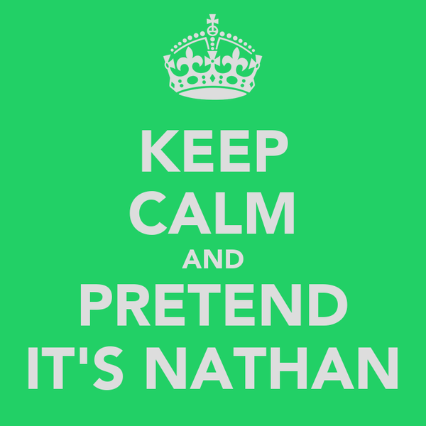 KEEP CALM AND PRETEND IT'S NATHAN