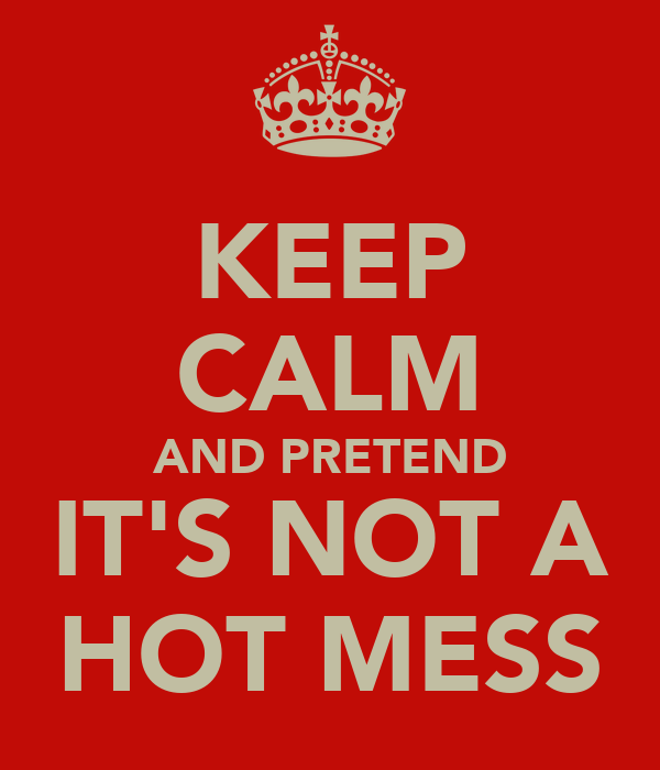 KEEP CALM AND PRETEND IT'S NOT A HOT MESS