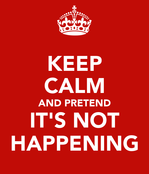 KEEP CALM AND PRETEND IT'S NOT HAPPENING