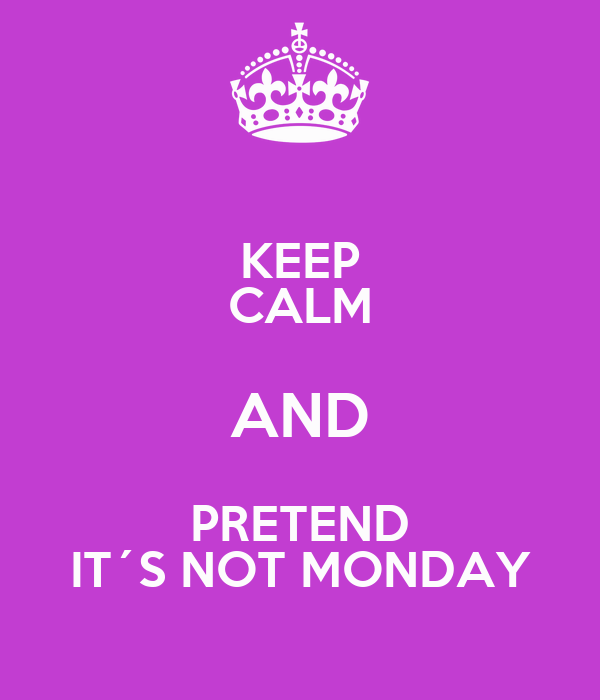 KEEP CALM AND PRETEND IT´S NOT MONDAY