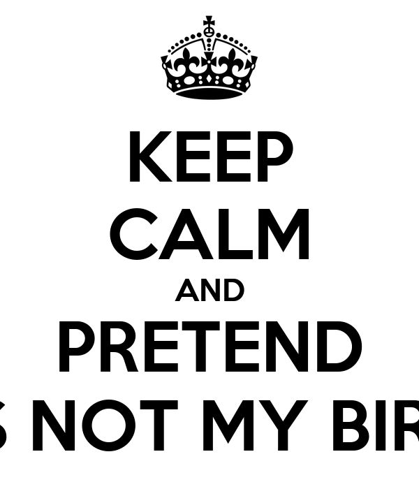 KEEP CALM AND PRETEND IT'S NOT MY BIRTH