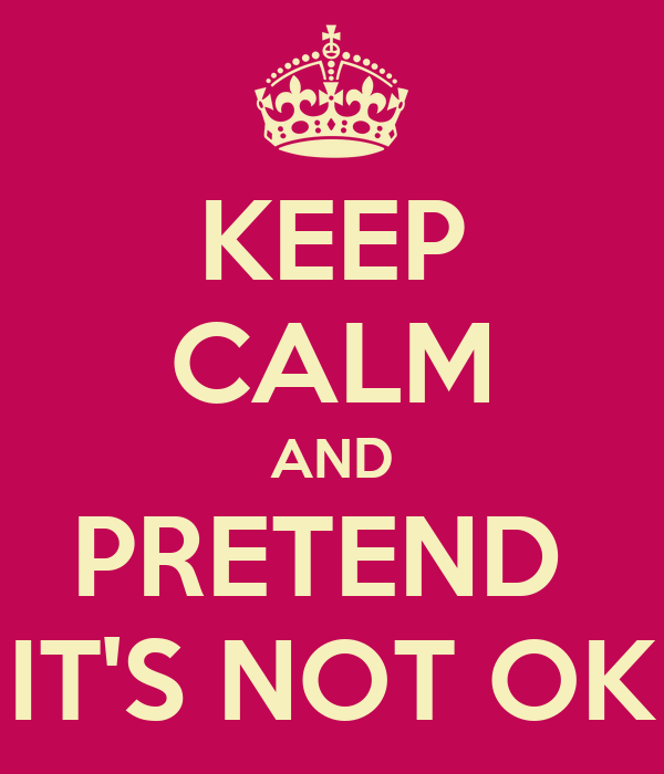 KEEP CALM AND PRETEND  IT'S NOT OK