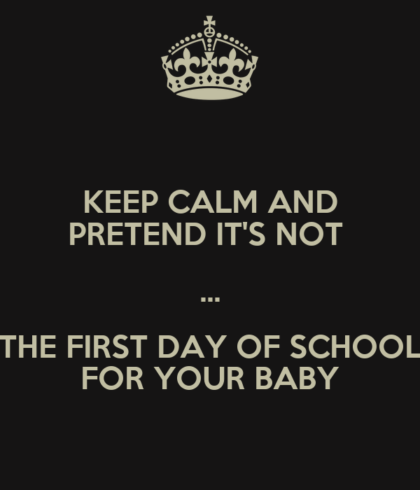 KEEP CALM AND PRETEND IT'S NOT  ... THE FIRST DAY OF SCHOOL FOR YOUR BABY