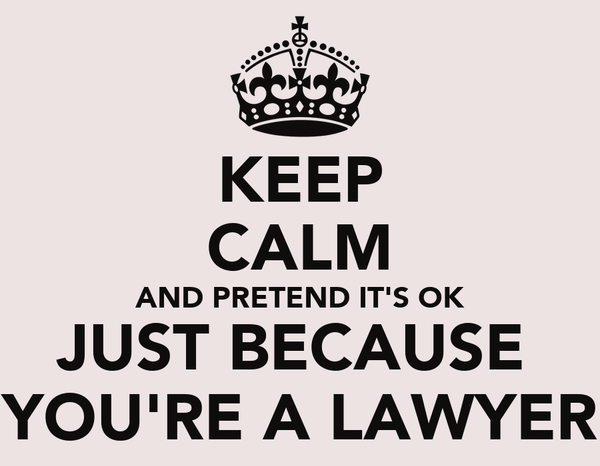 KEEP CALM AND PRETEND IT'S OK JUST BECAUSE  YOU'RE A LAWYER