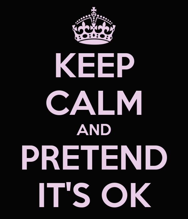 KEEP CALM AND PRETEND IT'S OK