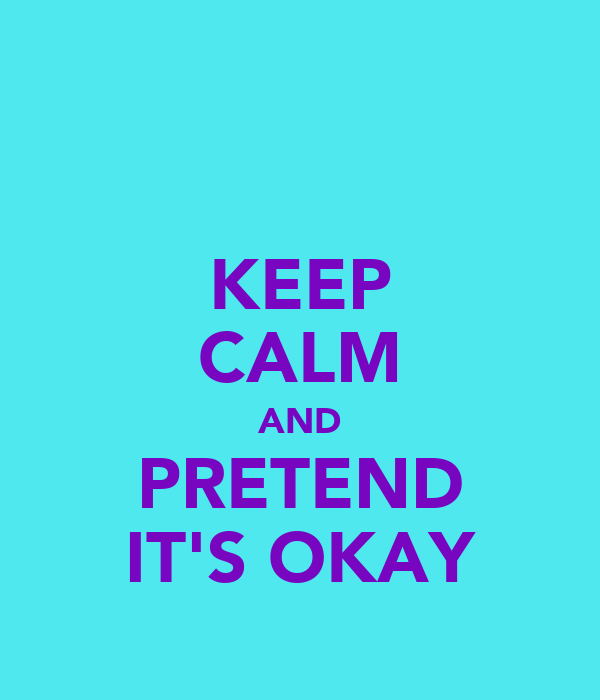 KEEP CALM AND PRETEND IT'S OKAY
