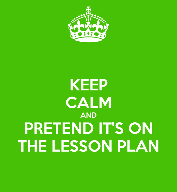 KEEP CALM AND PRETEND IT'S ON THE LESSON PLAN