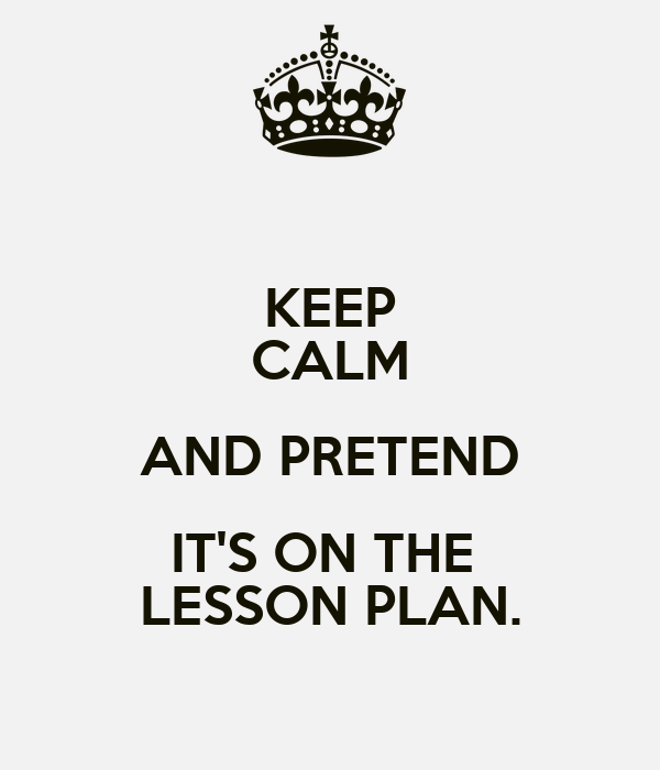 KEEP CALM AND PRETEND IT'S ON THE  LESSON PLAN.
