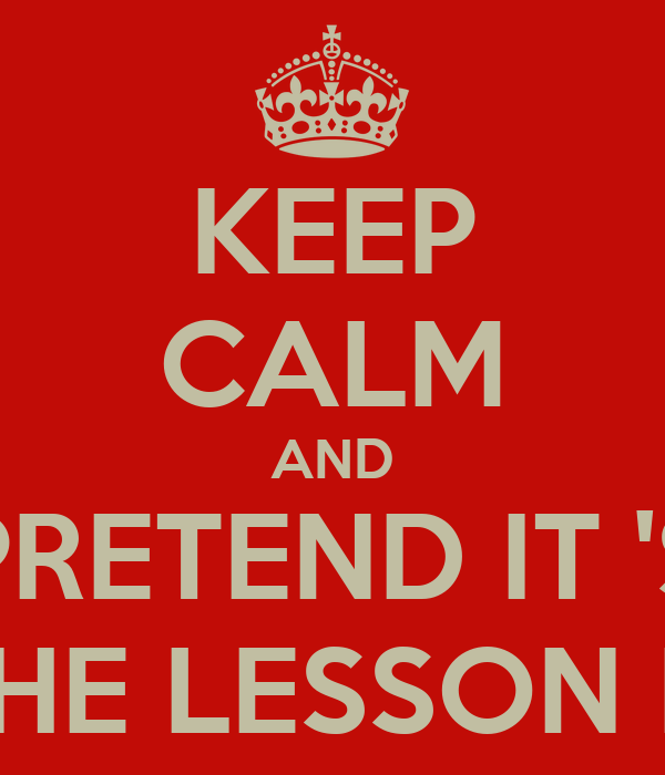 KEEP CALM AND PRETEND IT 'S ON THE LESSON PLAN