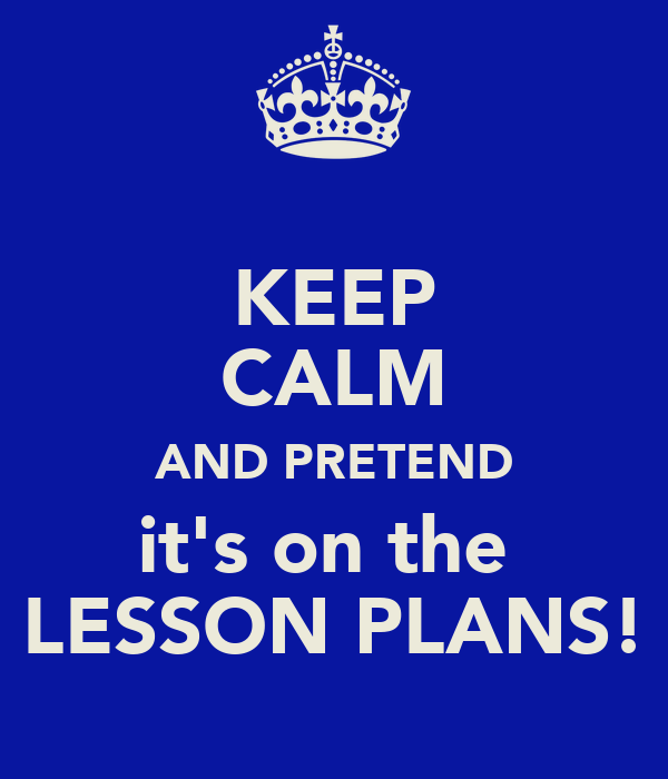 KEEP CALM AND PRETEND it's on the  LESSON PLANS!