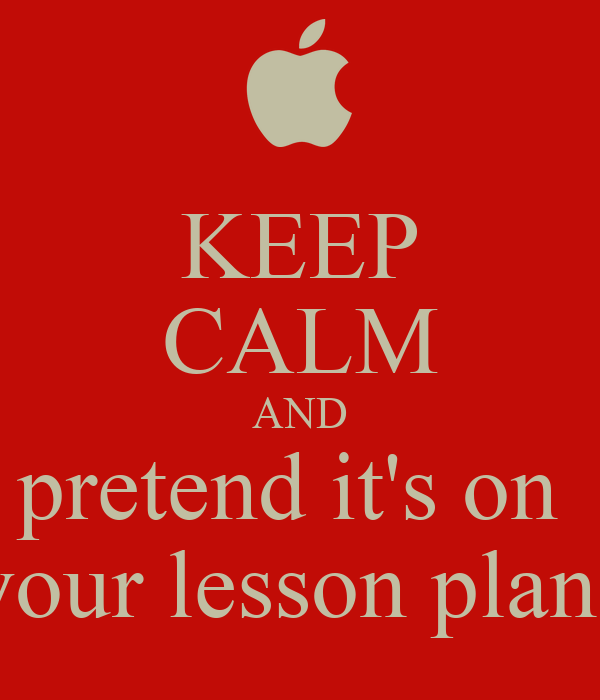KEEP CALM AND pretend it's on  your lesson plans