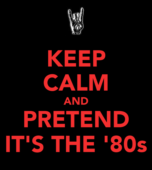 KEEP CALM AND PRETEND IT'S THE '80s