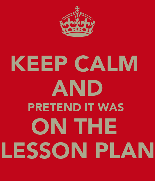 KEEP CALM  AND PRETEND IT WAS  ON THE  LESSON PLAN