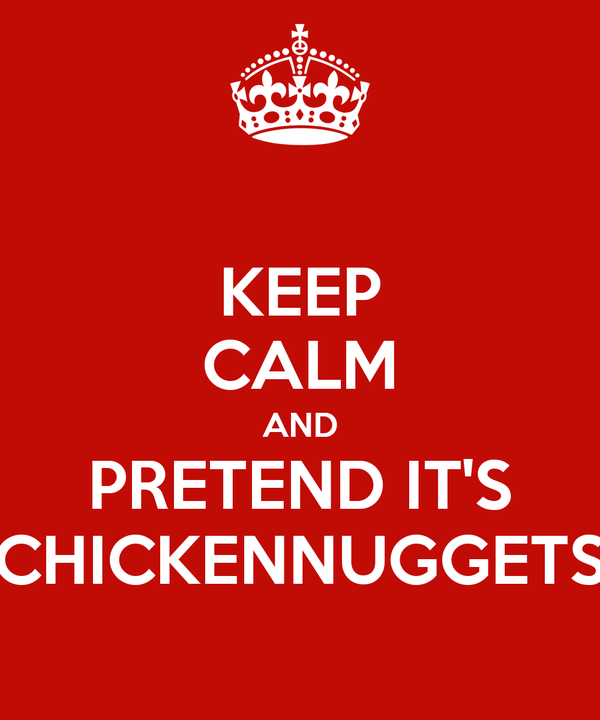 KEEP CALM AND PRETEND IT'S CHICKENNUGGETS