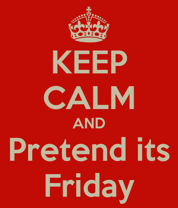 KEEP CALM AND Pretend its Friday