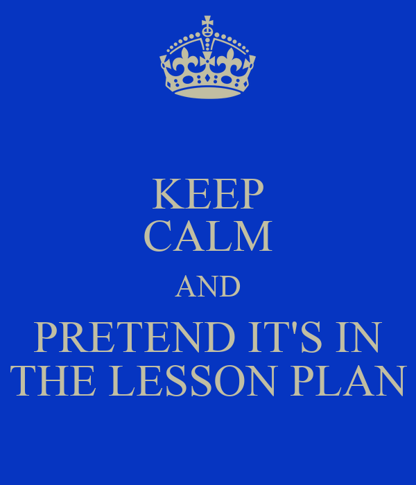 KEEP CALM AND PRETEND IT'S IN THE LESSON PLAN